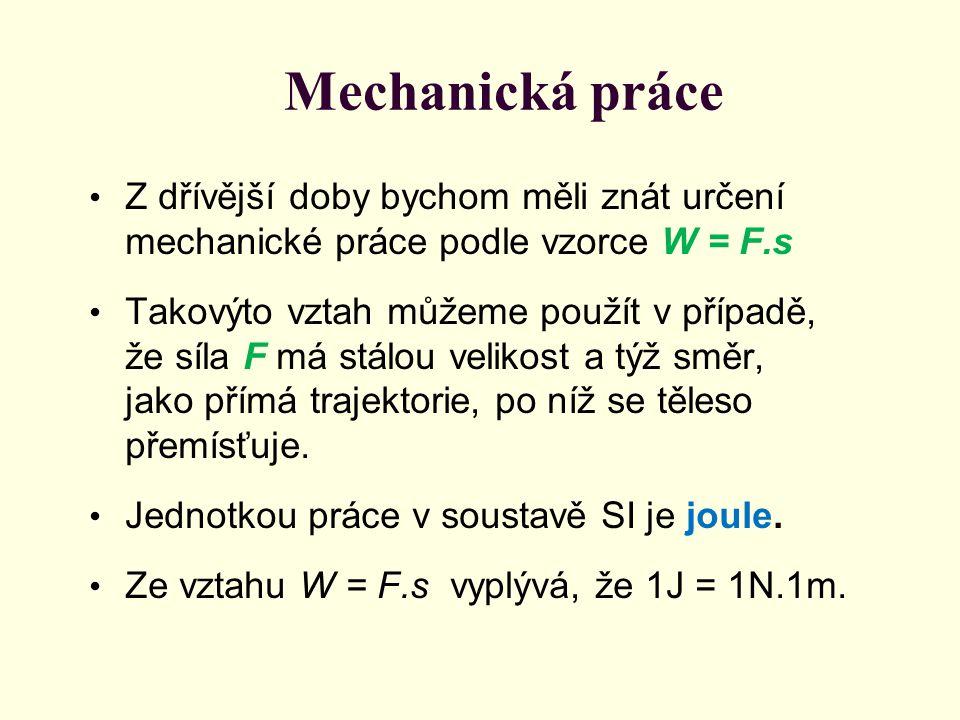 Mechanická práce Z dřívější doby bychom měli znát určení mechanické práce podle vzorce W = F.s Takovýto vztah můžeme použít v případě, že síla F má st