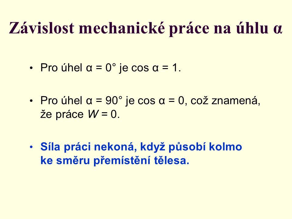 Závislost mechanické práce na úhlu α Pro úhel α = 0° je cos α = 1. Pro úhel α = 90° je cos α = 0, což znamená, že práce W = 0. Síla práci nekoná, když