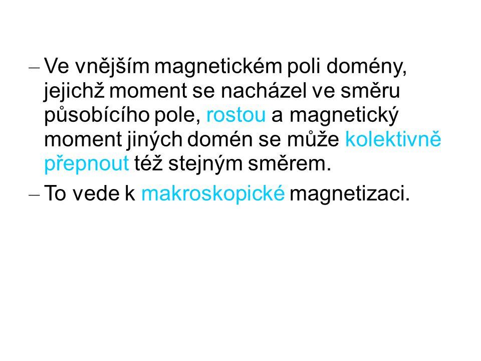 – Ve vnějším magnetickém poli domény, jejichž moment se nacházel ve směru působícího pole, rostou a magnetický moment jiných domén se může kolektivně