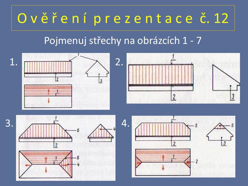 O v ě ř e n í p r e z e n t a c e č. 12 Pojmenuj střechy na obrázcích 1 - 7 1. 2. 3. 4.
