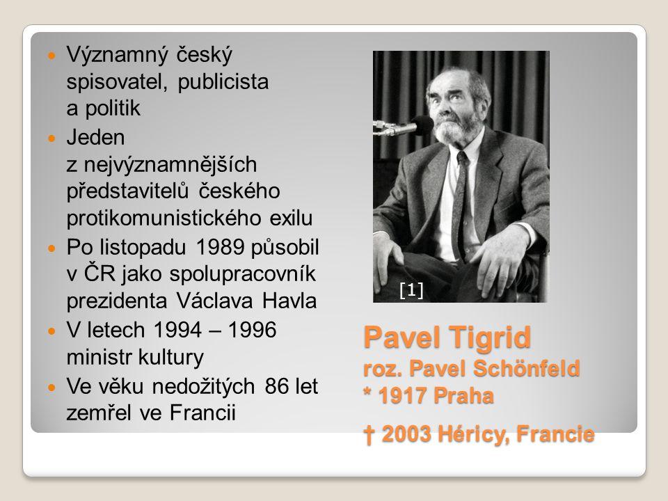 Pavel Tigrid roz. Pavel Schönfeld * 1917 Praha † 2003 Héricy, Francie Významný český spisovatel, publicista a politik Jeden z nejvýznamnějších předsta