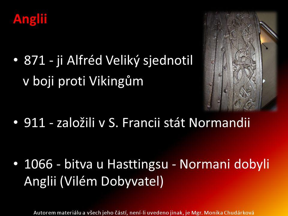 Anglii 871 - ji Alfréd Veliký sjednotil v boji proti Vikingům 911 - založili v S. Francii stát Normandii 1066 - bitva u Hasttingsu - Normani dobyli An