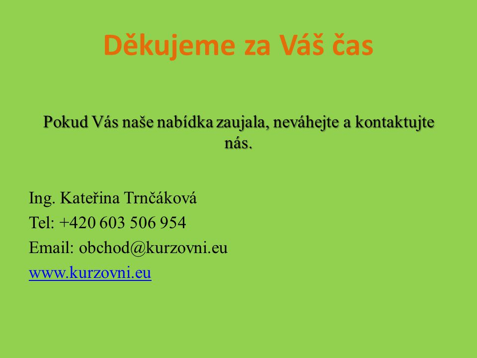 Děkujeme za Váš čas Pokud Vás naše nabídka zaujala, neváhejte a kontaktujte nás.