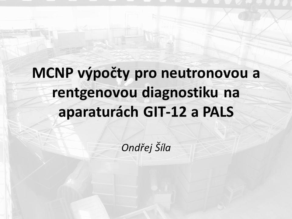 MCNP výpočty pro neutronovou a rentgenovou diagnostiku na aparaturách GIT-12 a PALS Ondřej Šíla