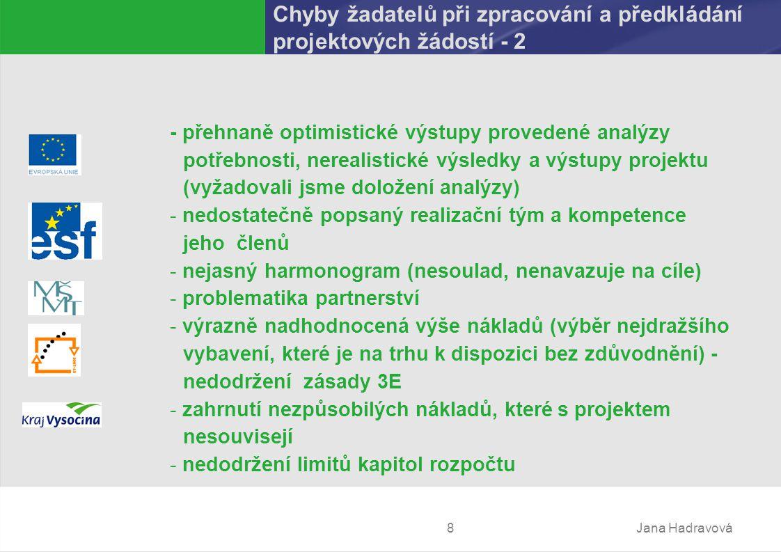 Jana Hadravová8 Chyby žadatelů při zpracování a předkládání projektových žádostí - 2 - přehnaně optimistické výstupy provedené analýzy potřebnosti, nerealistické výsledky a výstupy projektu (vyžadovali jsme doložení analýzy) - nedostatečně popsaný realizační tým a kompetence jeho členů - nejasný harmonogram (nesoulad, nenavazuje na cíle) - problematika partnerství - výrazně nadhodnocená výše nákladů (výběr nejdražšího vybavení, které je na trhu k dispozici bez zdůvodnění) - nedodržení zásady 3E - zahrnutí nezpůsobilých nákladů, kterés projektem nesouvisejí - nedodržení limitů kapitol rozpočtu