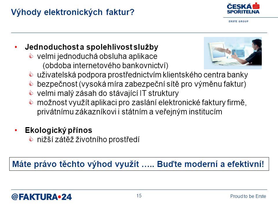 E R S T E G R O U P Proud to be Erste 15 Výhody elektronických faktur? Jednoduchost a spolehlivost služby  velmi jednoduchá obsluha aplikace (obdoba