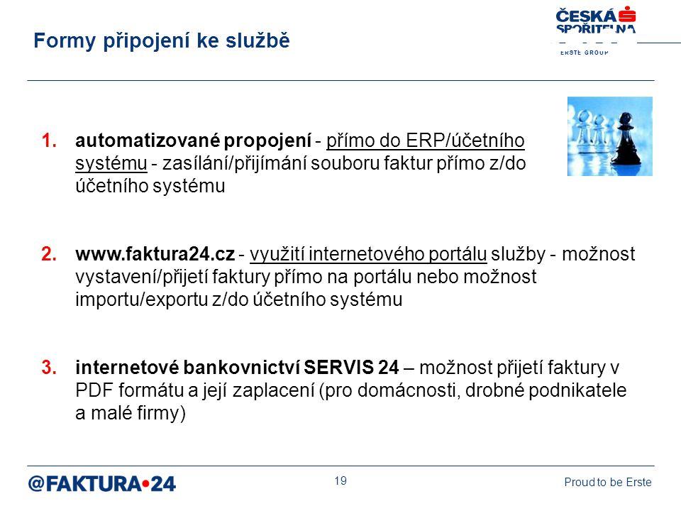 E R S T E G R O U P Proud to be Erste 19 1.automatizované propojení - přímo do ERP/účetního systému - zasílání/přijímání souboru faktur přímo z/do účetního systému 2.www.faktura24.cz - využití internetového portálu služby - možnost vystavení/přijetí faktury přímo na portálu nebo možnost importu/exportu z/do účetního systému 3.internetové bankovnictví SERVIS 24 – možnost přijetí faktury v PDF formátu a její zaplacení (pro domácnosti, drobné podnikatele a malé firmy) Formy připojení ke službě