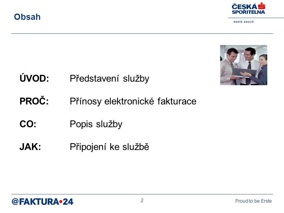 E R S T E G R O U P Proud to be Erste 2 Obsah ÚVOD: Představení služby PROČ: Přínosy elektronické fakturace CO: Popis služby JAK: Připojení ke službě
