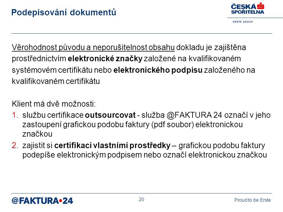 E R S T E G R O U P Proud to be Erste 20 Podepisování dokumentů Věrohodnost původu a neporušitelnost obsahu dokladu je zajištěna prostřednictvím elekt