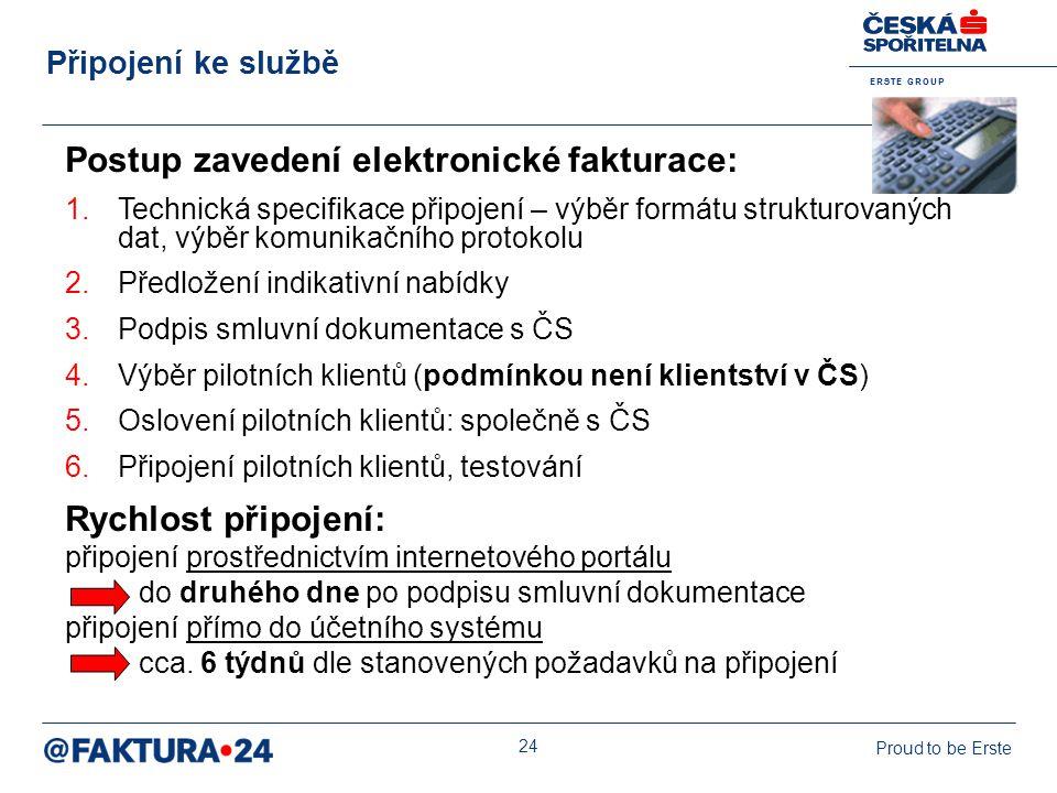 E R S T E G R O U P Proud to be Erste 24 Postup zavedení elektronické fakturace: 1.Technická specifikace připojení – výběr formátu strukturovaných dat, výběr komunikačního protokolu 2.Předložení indikativní nabídky 3.Podpis smluvní dokumentace s ČS 4.Výběr pilotních klientů (podmínkou není klientství v ČS) 5.Oslovení pilotních klientů: společně s ČS 6.Připojení pilotních klientů, testování Rychlost připojení: připojení prostřednictvím internetového portálu do druhého dne po podpisu smluvní dokumentace připojení přímo do účetního systému cca.