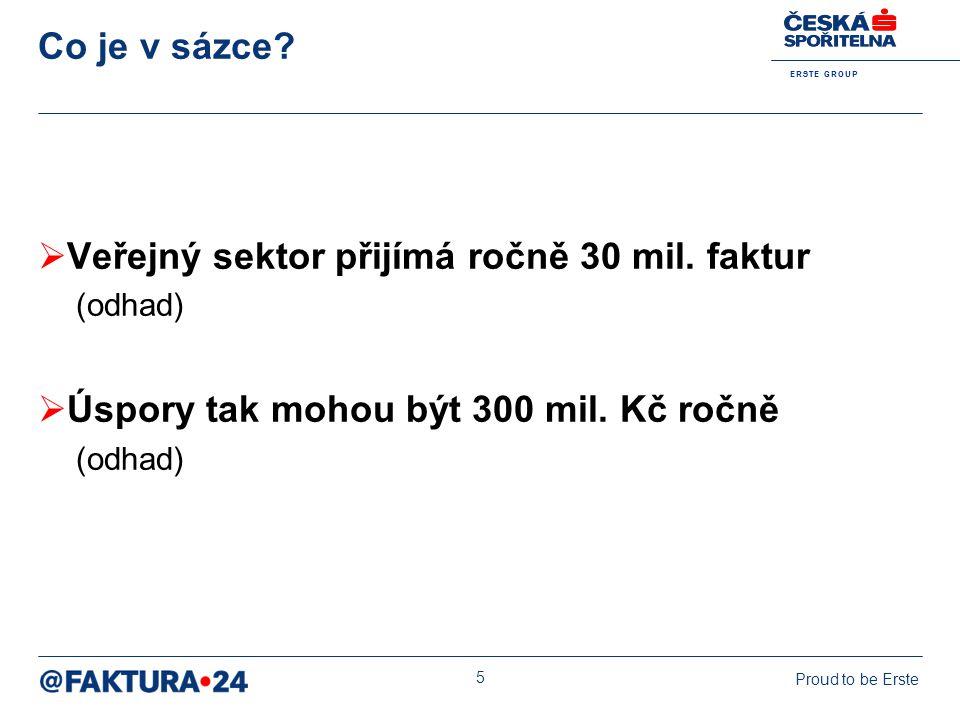 E R S T E G R O U P Proud to be Erste 5 Co je v sázce?  Veřejný sektor přijímá ročně 30 mil. faktur (odhad)  Úspory tak mohou být 300 mil. Kč ročně