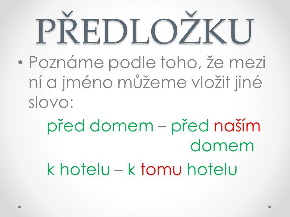 PŘEDLOŽKU Poznáme podle toho, že mezi ní a jméno můžeme vložit jiné slovo: před domem – před naším domem k hotelu – k tomu hotelu