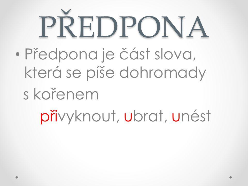 PŘEDPONA Předpona je část slova, která se píše dohromady s kořenem přivyknout, ubrat, unést