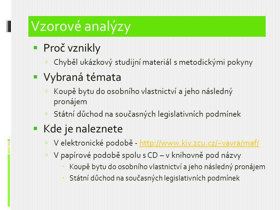 Vzorové analýzy  Proč vznikly  Chyběl ukázkový studijní materiál s metodickými pokyny  Vybraná témata  Koupě bytu do osobního vlastnictví a jeho následný pronájem  Státní důchod na současných legislativních podmínek  Kde je naleznete  V elektronické podobě - http://www.kiv.zcu.cz/~vavra/maf/http://www.kiv.zcu.cz/~vavra/maf/  V papírové podobě spolu s CD – v knihovně pod názvy  Koupě bytu do osobního vlastnictví a jeho následný pronájem  Státní důchod na současných legislativních podmínek Vzorové analýzy
