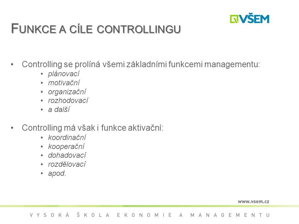 F UNKCE A CÍLE CONTROLLINGU Controlling se prolíná všemi základními funkcemi managementu: plánovací motivační organizační rozhodovací a další Controlling má však i funkce aktivační: koordinační kooperační dohadovací rozdělovací apod.