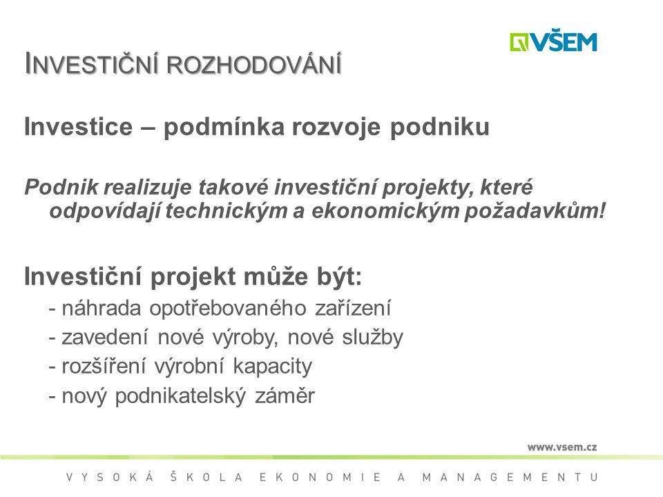 I NVESTIČNÍ ROZHODOVÁNÍ Investice – podmínka rozvoje podniku Podnik realizuje takové investiční projekty, které odpovídají technickým a ekonomickým požadavkům.