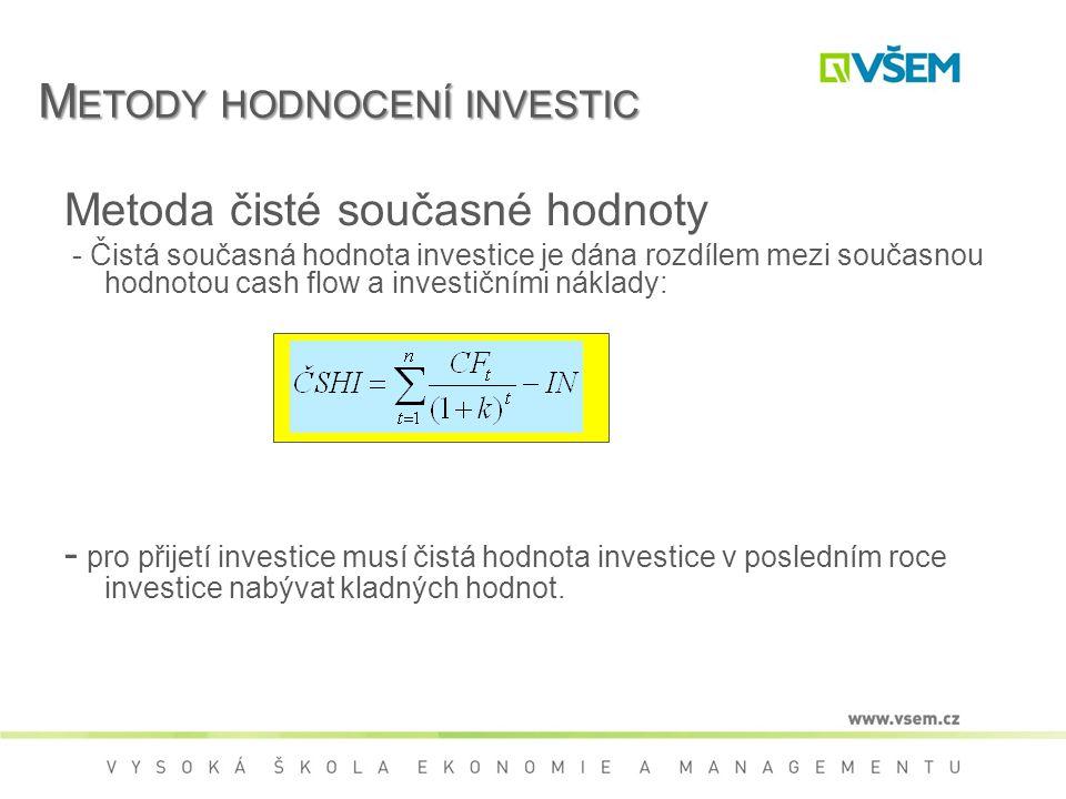 Metoda čisté současné hodnoty - Čistá současná hodnota investice je dána rozdílem mezi současnou hodnotou cash flow a investičními náklady: - pro přijetí investice musí čistá hodnota investice v posledním roce investice nabývat kladných hodnot.