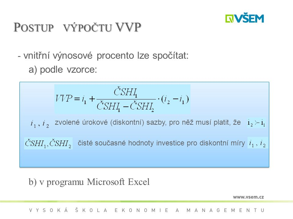P OSTUP VÝPOČTU VVP - vnitřní výnosové procento lze spočítat: a) podle vzorce: b) v programu Microsoft Excel zvolené úrokové (diskontní) sazby, pro něž musí platit, že čisté současné hodnoty investice pro diskontní míry
