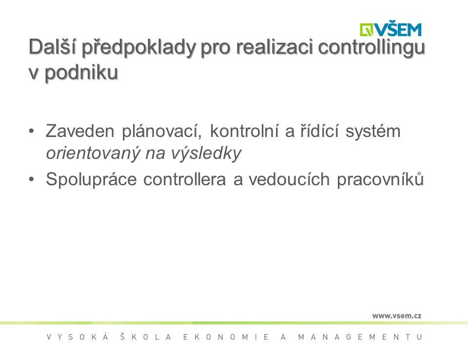 Další předpoklady pro realizaci controllingu v podniku Zaveden plánovací, kontrolní a řídící systém orientovaný na výsledky Spolupráce controllera a vedoucích pracovníků