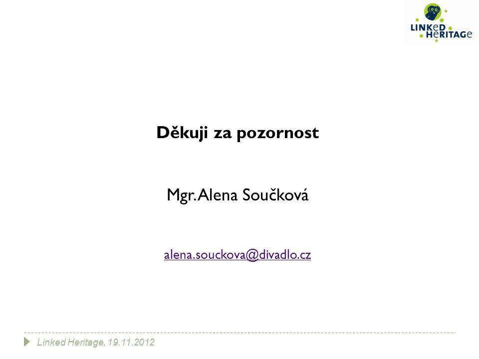 Děkuji za pozornost Mgr. Alena Součková alena.souckova@divadlo.cz Linked Heritage, 19.11.2012