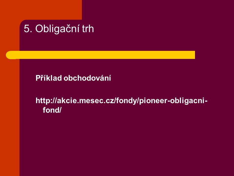 5. Obligační trh Příklad obchodování http://akcie.mesec.cz/fondy/pioneer-obligacni- fond/