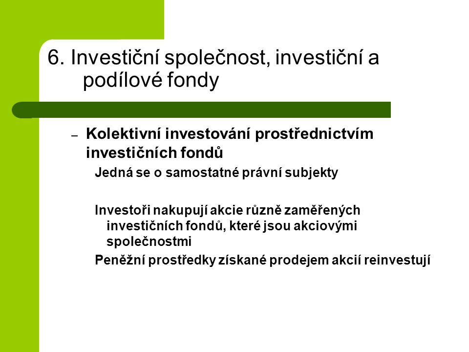 6. Investiční společnost, investiční a podílové fondy – Kolektivní investování prostřednictvím investičních fondů Jedná se o samostatné právní subjekt