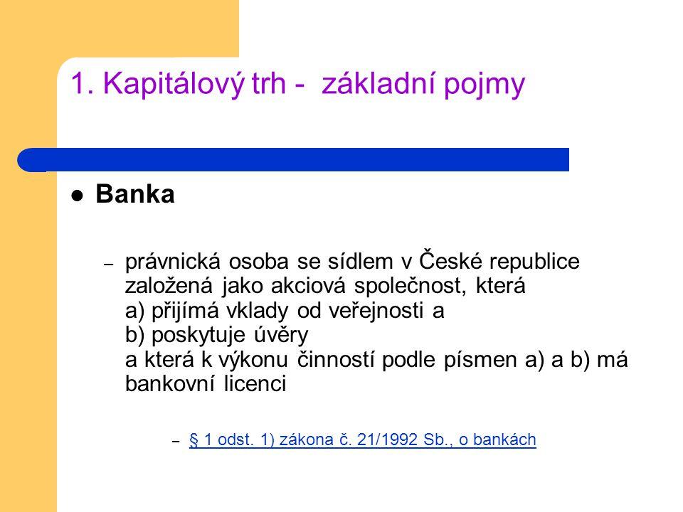 1. Kapitálový trh - základní pojmy Banka – právnická osoba se sídlem v České republice založená jako akciová společnost, která a) přijímá vklady od ve
