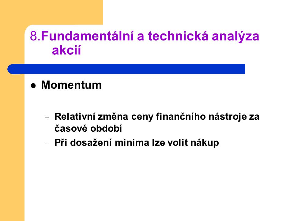 8.Fundamentální a technická analýza akcií Momentum – Relativní změna ceny finančního nástroje za časové období – Při dosažení minima lze volit nákup