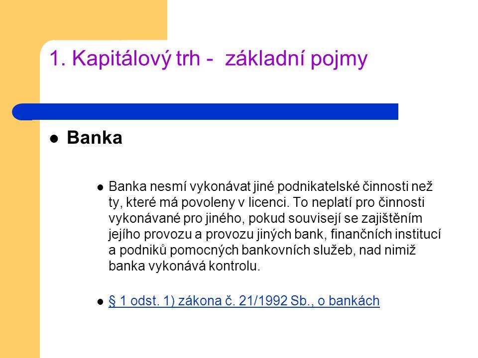 1. Kapitálový trh - základní pojmy Banka Banka nesmí vykonávat jiné podnikatelské činnosti než ty, které má povoleny v licenci. To neplatí pro činnost