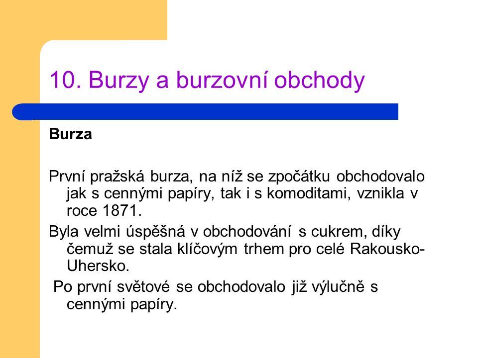 10. Burzy a burzovní obchody Burza První pražská burza, na níž se zpočátku obchodovalo jak s cennými papíry, tak i s komoditami, vznikla v roce 1871.