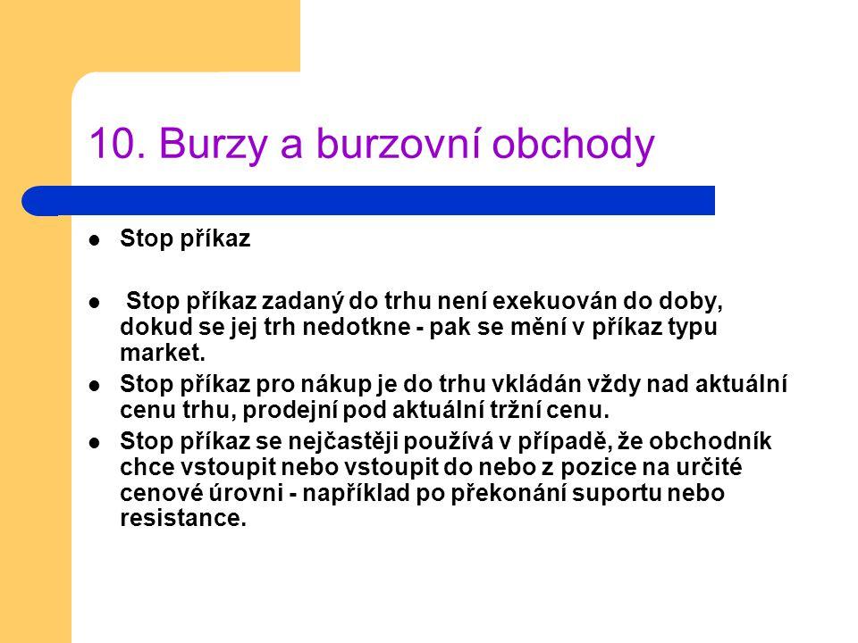 10. Burzy a burzovní obchody Stop příkaz Stop příkaz zadaný do trhu není exekuován do doby, dokud se jej trh nedotkne - pak se mění v příkaz typu mark