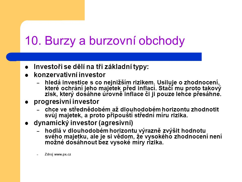 10. Burzy a burzovní obchody Investoři se dělí na tři základní typy: konzervativní investor – hledá investice s co nejnižším rizikem. Usiluje o zhodno