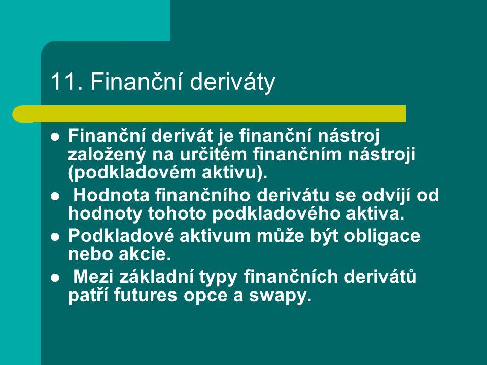 11. Finanční deriváty Finanční derivát je finanční nástroj založený na určitém finančním nástroji (podkladovém aktivu). Hodnota finančního derivátu se