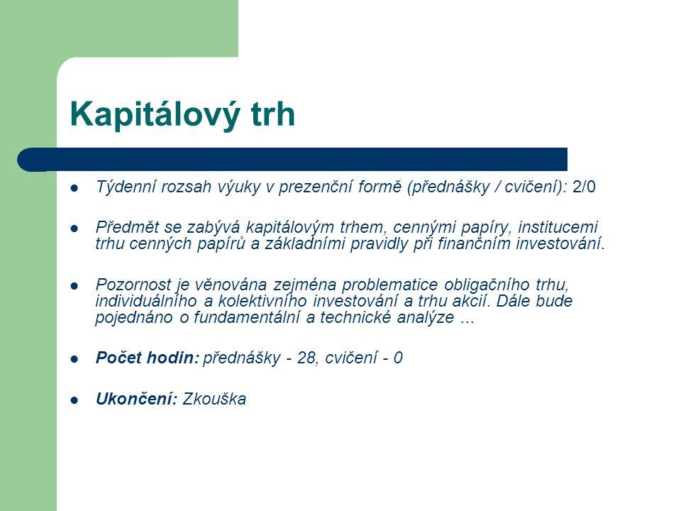 Kapitálový trh Týdenní rozsah výuky v prezenční formě (přednášky / cvičení): 2/0 Předmět se zabývá kapitálovým trhem, cennými papíry, institucemi trhu