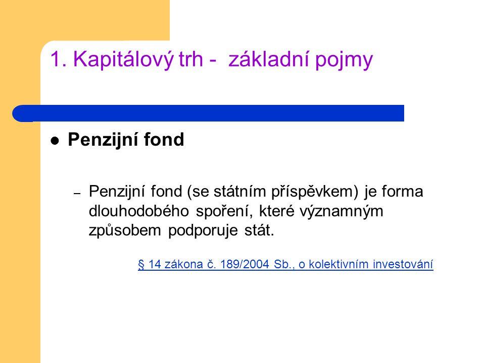 1. Kapitálový trh - základní pojmy Penzijní fond – Penzijní fond (se státním příspěvkem) je forma dlouhodobého spoření, které významným způsobem podpo