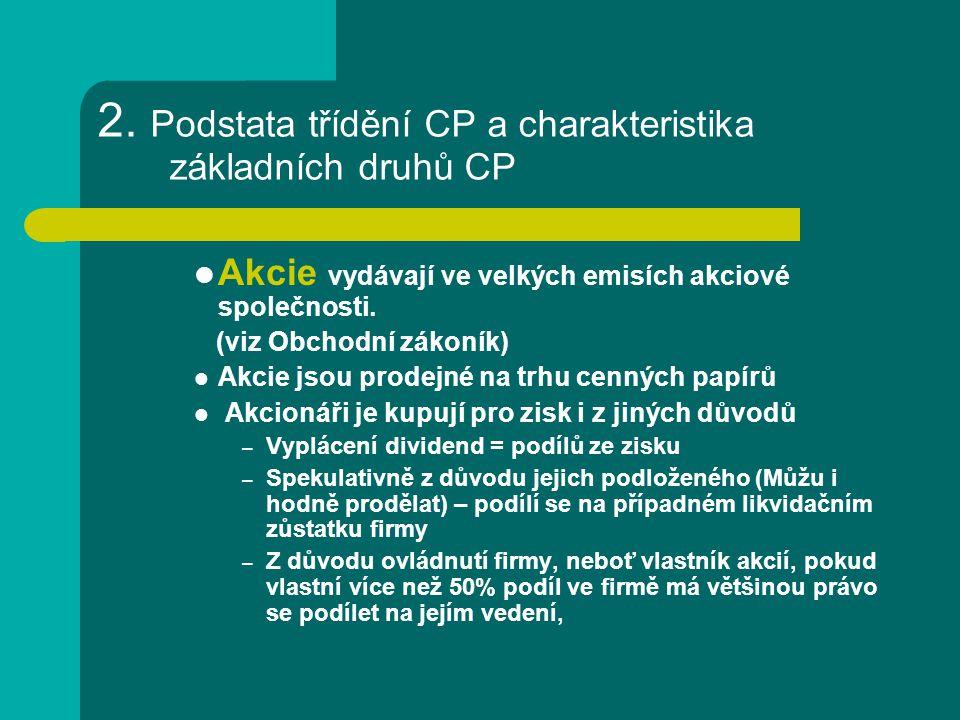 2. Podstata třídění CP a charakteristika základních druhů CP Akcie vydávají ve velkých emisích akciové společnosti. (viz Obchodní zákoník) Akcie jsou