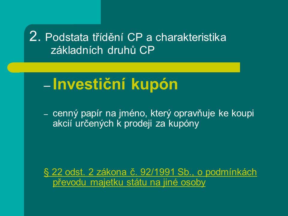 2. Podstata třídění CP a charakteristika základních druhů CP – Investiční kupón – cenný papír na jméno, který opravňuje ke koupi akcií určených k prod