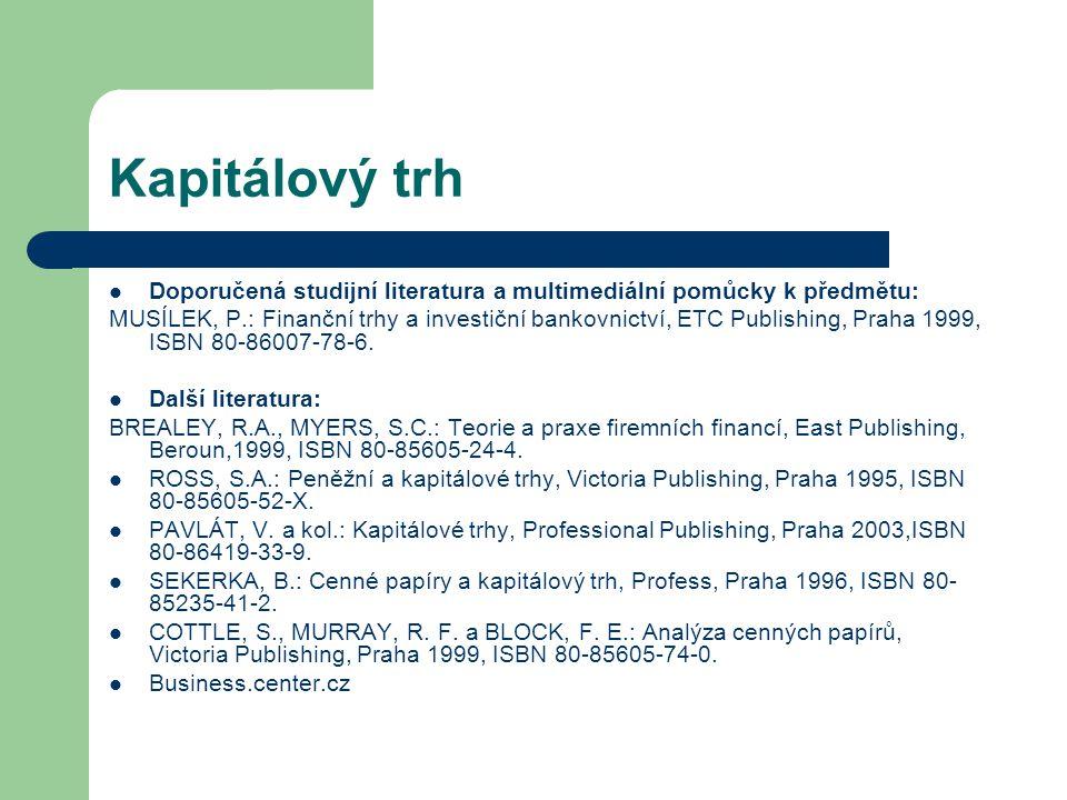 Kapitálový trh Doporučená studijní literatura a multimediální pomůcky k předmětu: MUSÍLEK, P.: Finanční trhy a investiční bankovnictví, ETC Publishing
