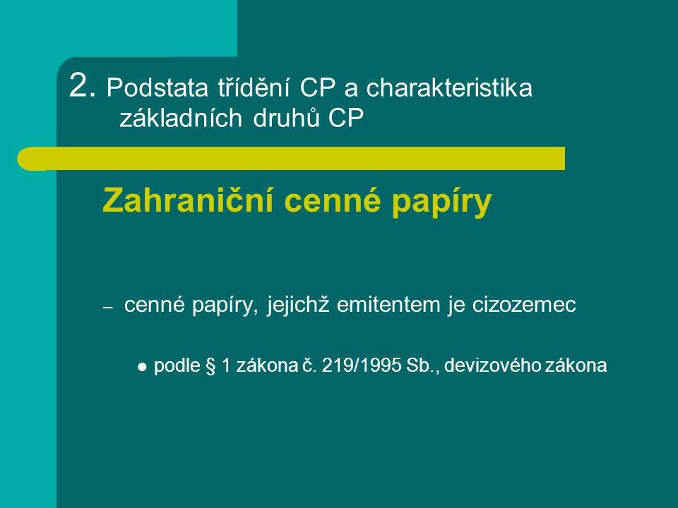 2. Podstata třídění CP a charakteristika základních druhů CP Zahraniční cenné papíry – cenné papíry, jejichž emitentem je cizozemec podle § 1 zákona č