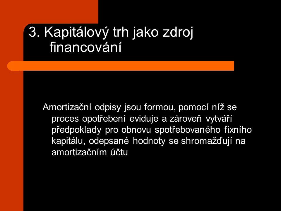 3. Kapitálový trh jako zdroj financování Amortizační odpisy jsou formou, pomocí níž se proces opotřebení eviduje a zároveň vytváří předpoklady pro obn