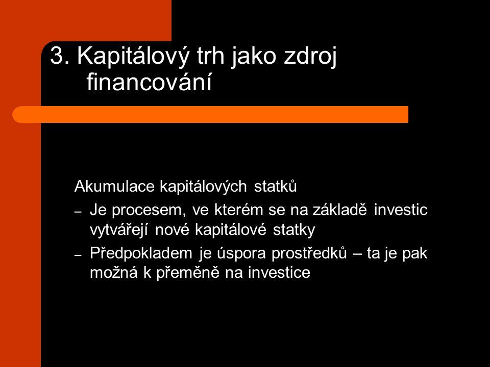 3. Kapitálový trh jako zdroj financování Akumulace kapitálových statků – Je procesem, ve kterém se na základě investic vytvářejí nové kapitálové statk