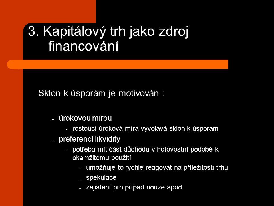 3. Kapitálový trh jako zdroj financování Sklon k úsporám je motivován : - úrokovou mírou - rostoucí úroková míra vyvolává sklon k úsporám - preferencí