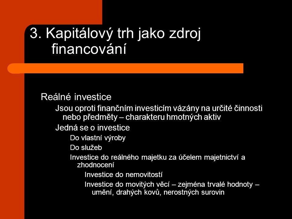 3. Kapitálový trh jako zdroj financování Reálné investice Jsou oproti finančním investicím vázány na určité činnosti nebo předměty – charakteru hmotný