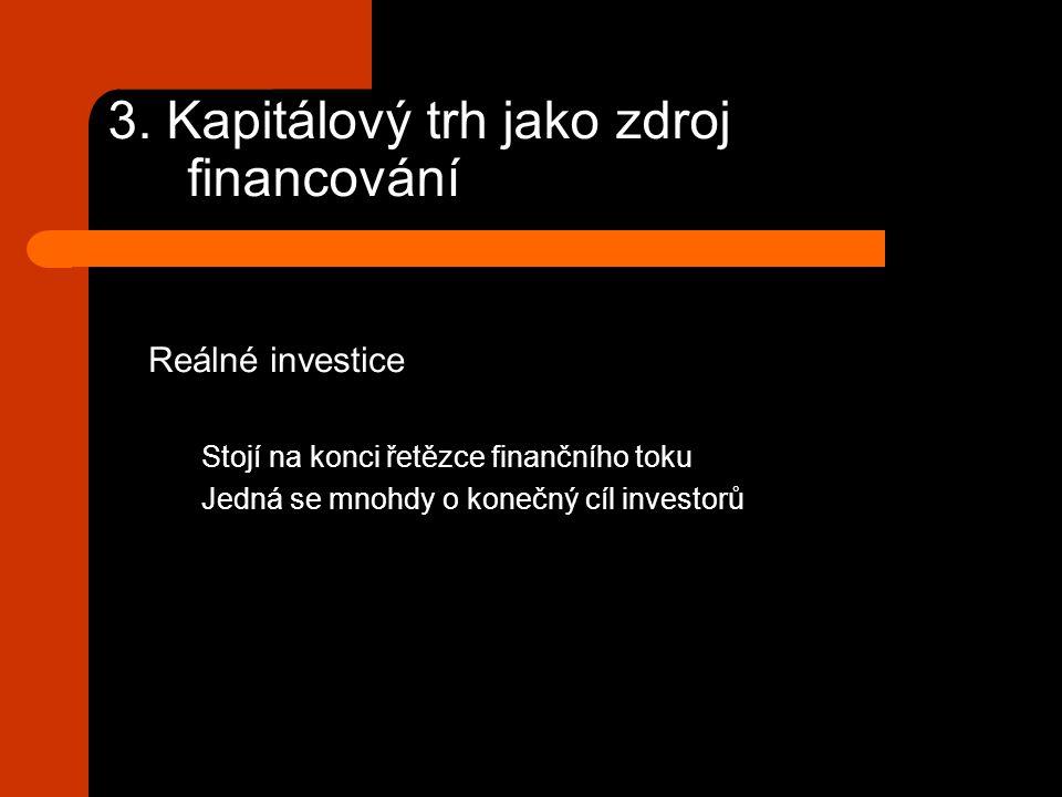3. Kapitálový trh jako zdroj financování Reálné investice Stojí na konci řetězce finančního toku Jedná se mnohdy o konečný cíl investorů