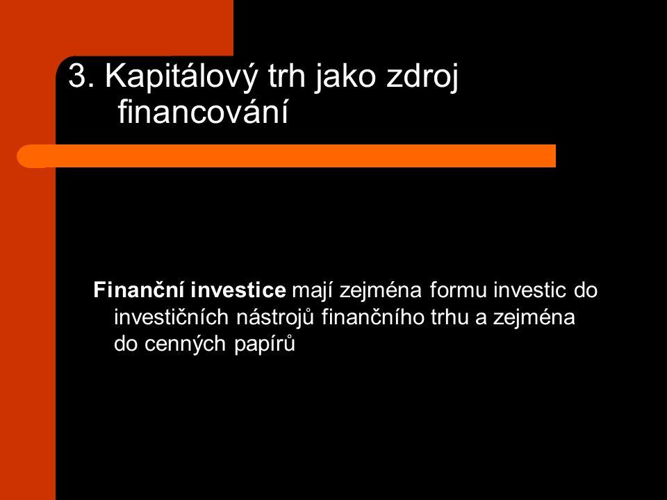 3. Kapitálový trh jako zdroj financování Finanční investice mají zejména formu investic do investičních nástrojů finančního trhu a zejména do cenných