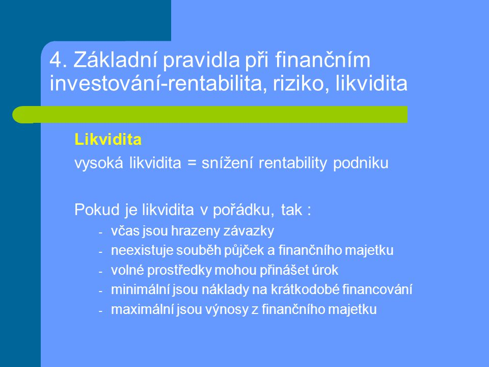 4. Základní pravidla při finančním investování-rentabilita, riziko, likvidita Likvidita vysoká likvidita = snížení rentability podniku Pokud je likvid