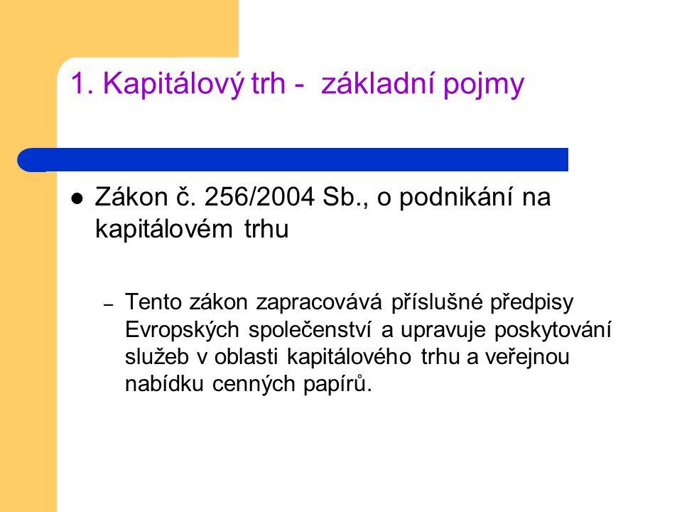 1. Kapitálový trh - základní pojmy Zákon č. 256/2004 Sb., o podnikání na kapitálovém trhu – Tento zákon zapracovává příslušné předpisy Evropských spol