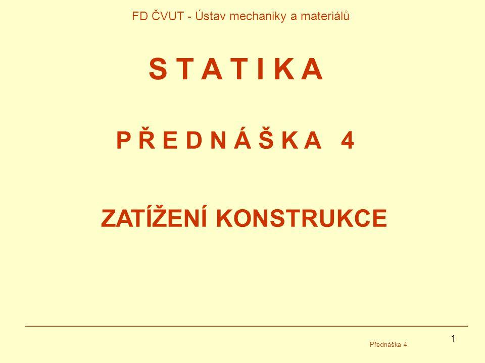 1 FD ČVUT - Ústav mechaniky a materiálů Přednáška 4. P Ř E D N Á Š K A 4 S T A T I K A ZATÍŽENÍ KONSTRUKCE