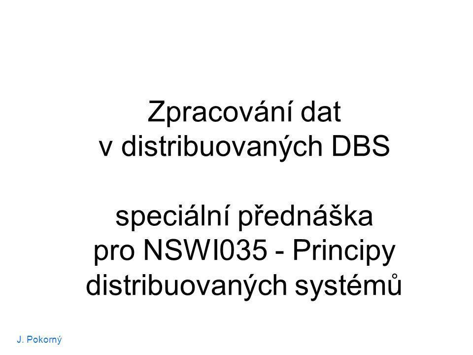 J. Pokorný Zpracování dat v distribuovaných DBS speciální přednáška pro NSWI035 - Principy distribuovaných systémů