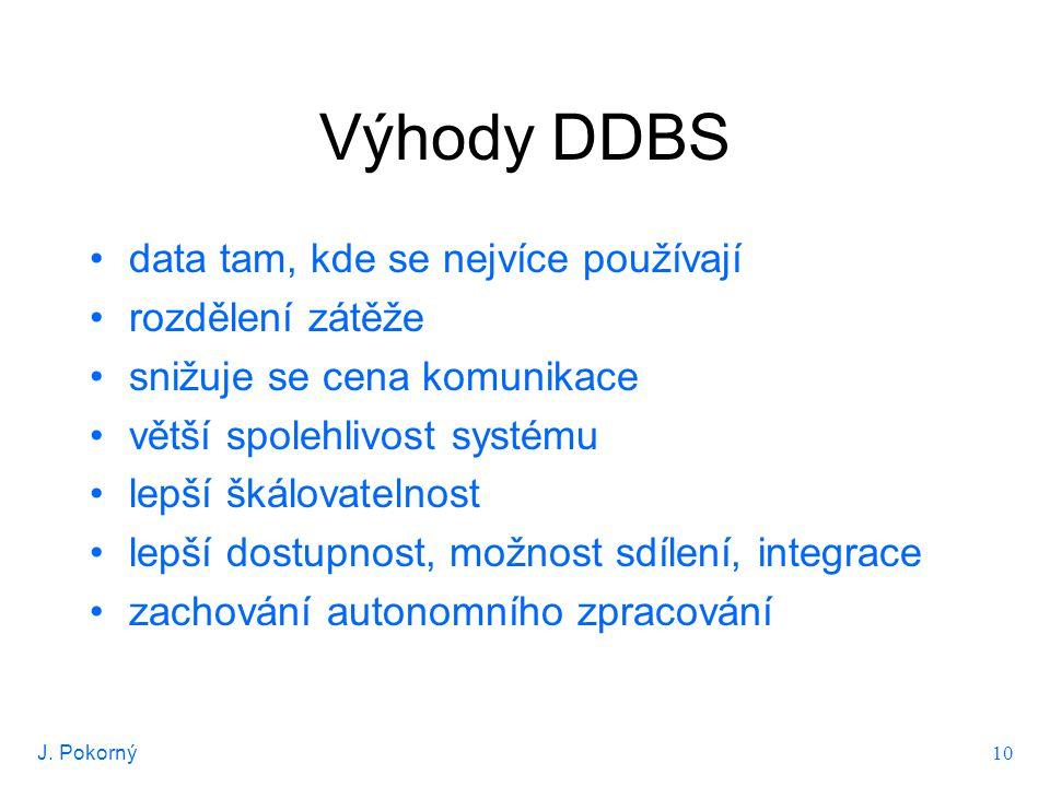 J. Pokorný 10 Výhody DDBS data tam, kde se nejvíce používají rozdělení zátěže snižuje se cena komunikace větší spolehlivost systému lepší škálovatelno